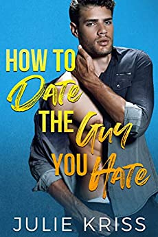 How to Date the Guy You Hate by Julie Kriss