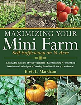 Maximizing Your Mini Farm by Brett L. Markham