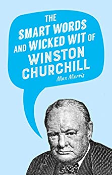 The Smart Words and Wicked Wit of Winston Churchill by Max Morris