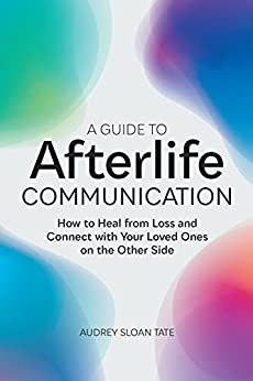 A Guide to Afterlife Communication by Audrey Sloan Tate