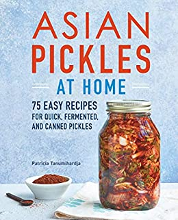 Asian Pickles at Home by Patricia Tanumihardja