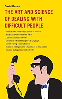 The Art and Science of Dealing with Difficult People by David Brown